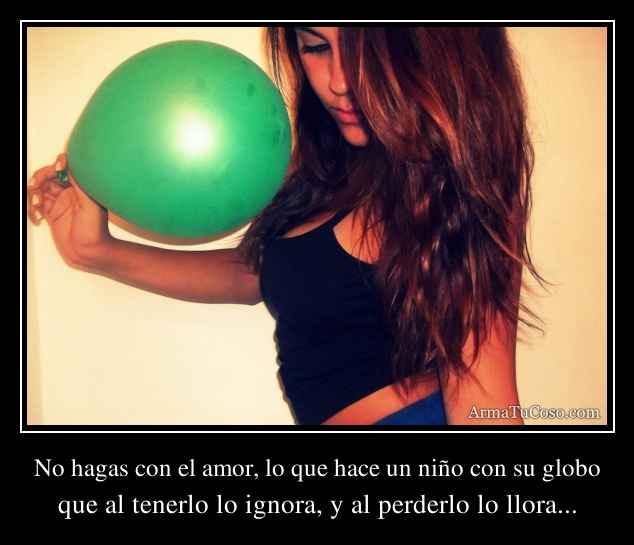 No hagas con el amor lo que hace un ni o con su globo - Que hace un humidificador ...